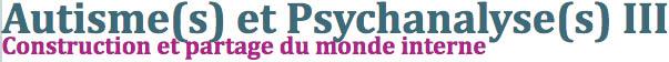 Autisme(s) et Psychanalyse(s) III